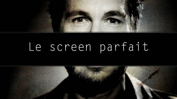 Le screen parfait
