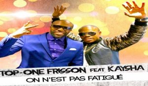 Top One Frisson Ft. Kaysha - On N'est Pas Fatigué