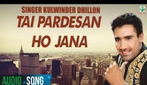 Tai Pardesan Ho Jana(Audio Song) | Kulwinder Dhillon| Kuljit | Latest Punjabi Song | Finetone Music