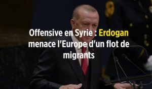 Offensive en Syrie : Erdogan menace l'Europe d'un flot de migrants