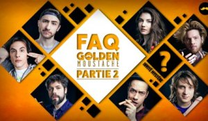 FAQ GOLDEN MOUSTACHE PARTIE 2